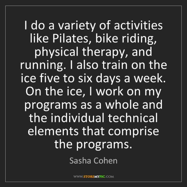 Sasha Cohen: I do a variety of activities like Pilates, bike riding,...