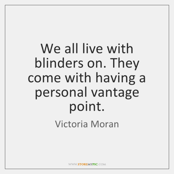 We all live with blinders on. They come with having a personal ...