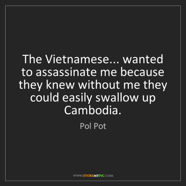 Pol Pot: The Vietnamese... wanted to assassinate me because they...