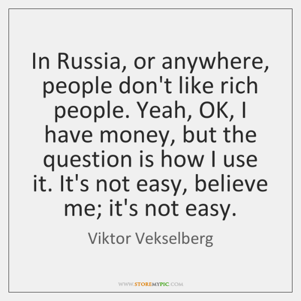In Russia, or anywhere, people don't like rich people. Yeah, OK, I ...