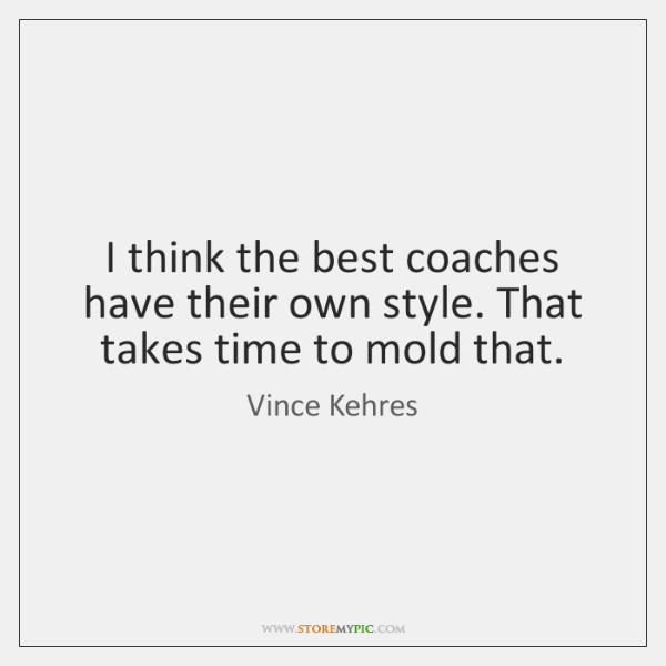 I think the best coaches have their own style. That takes time ...