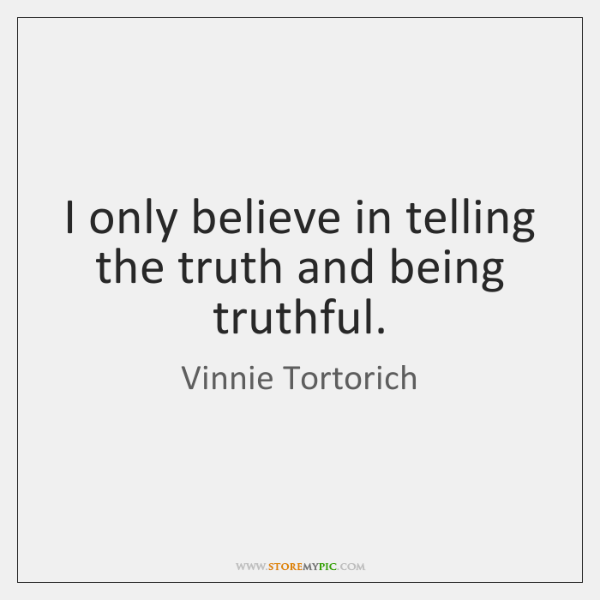 I only believe in telling the truth and being truthful.