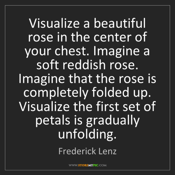Frederick Lenz: Visualize a beautiful rose in the center of your chest....