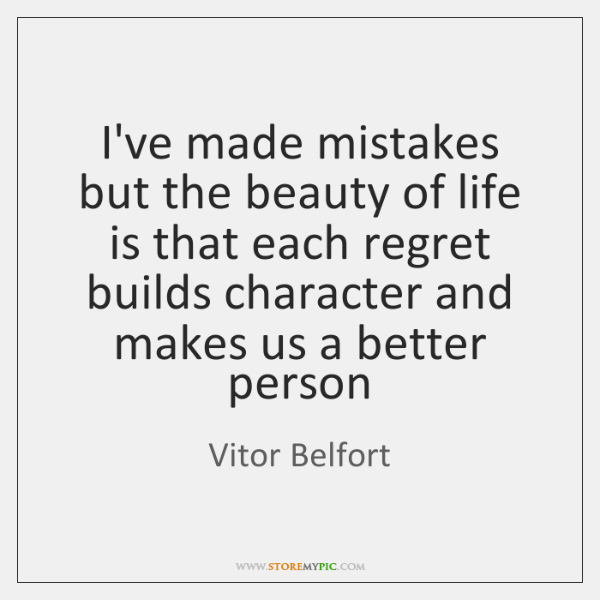 I've made mistakes but the beauty of life is that each regret ...
