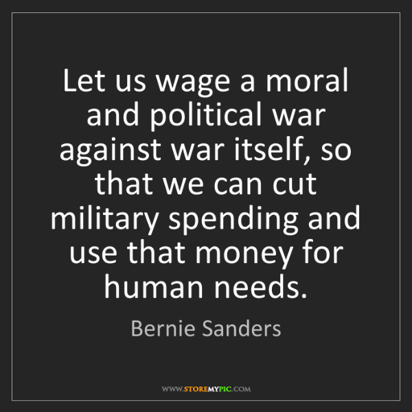 Bernie Sanders: Let us wage a moral and political war against war itself,...
