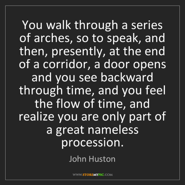John Huston: You walk through a series of arches, so to speak, and...