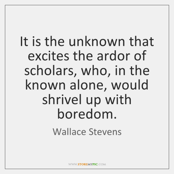 It is the unknown that excites the ardor of scholars, who, in ...