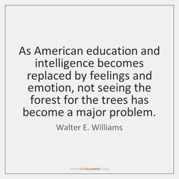 As American education and intelligence becomes replaced by feelings and emotion, not ...