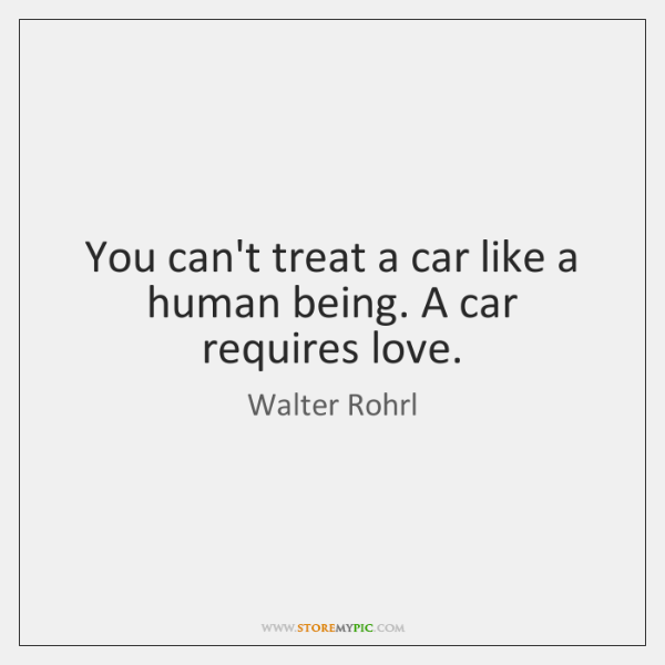 You can't treat a car like a human being. A car requires ...