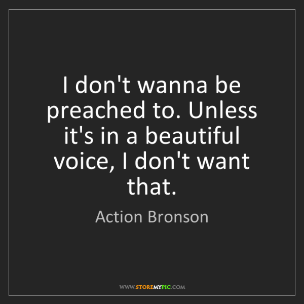 Action Bronson: I don't wanna be preached to. Unless it's in a beautiful...