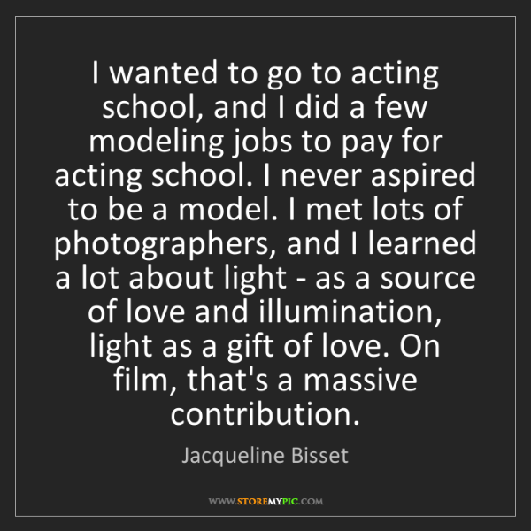 Jacqueline Bisset: I wanted to go to acting school, and I did a few modeling...