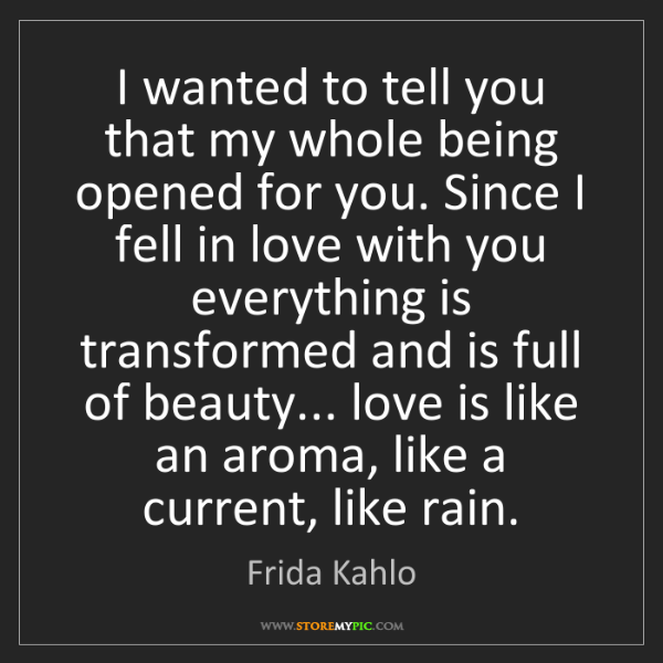 Frida Kahlo: I wanted to tell you that my whole being opened for you....