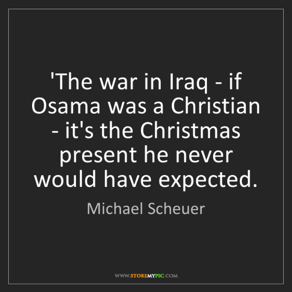 Michael Scheuer: 'The war in Iraq - if Osama was a Christian - it's the...
