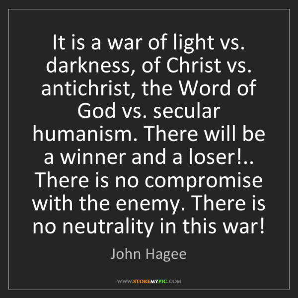 John Hagee: It is a war of light vs. darkness, of Christ vs. antichrist,...
