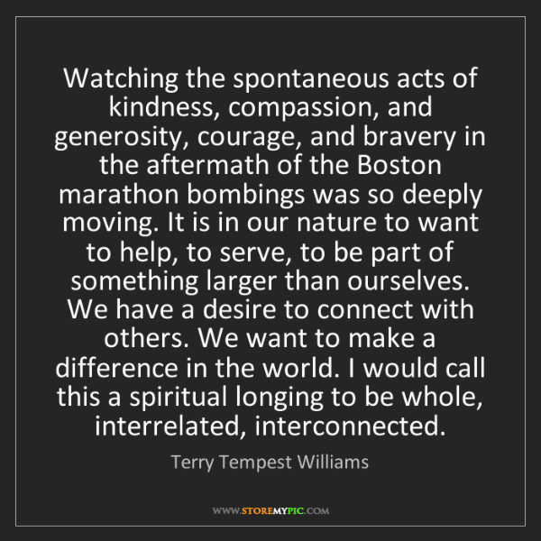 Terry Tempest Williams: Watching the spontaneous acts of kindness, compassion,...