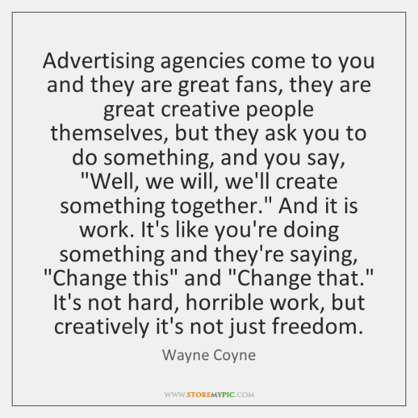 Advertising agencies come to you and they are great fans, they are ...