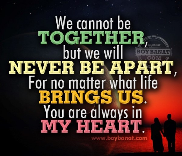 We cannot be together but we will neve be apart for no matter what life brings us you are always in