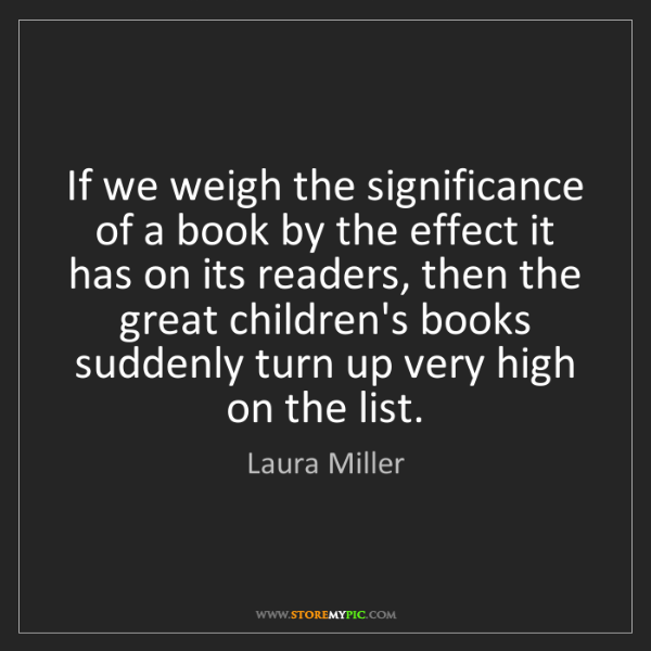 Laura Miller: If we weigh the significance of a book by the effect...