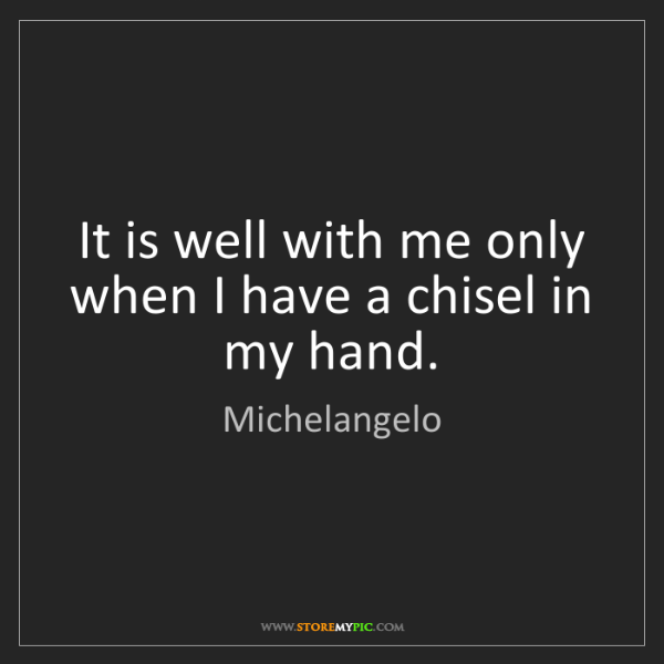 Michelangelo: It is well with me only when I have a chisel in my hand.
