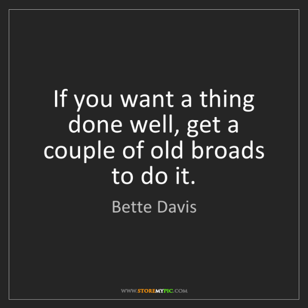 Bette Davis: If you want a thing done well, get a couple of old broads...