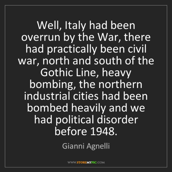 Gianni Agnelli: Well, Italy had been overrun by the War, there had practically...