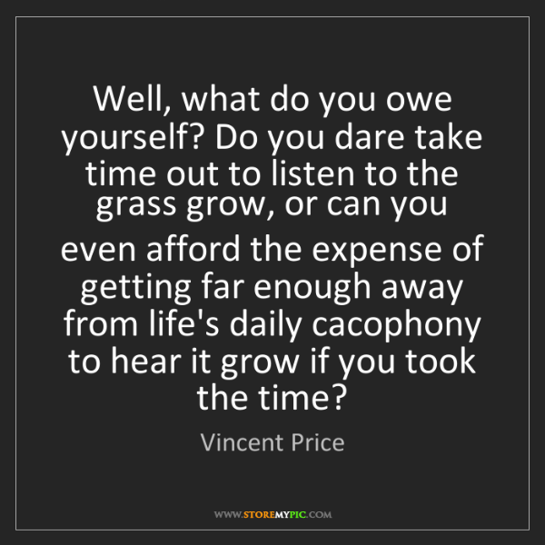 Vincent Price: Well, what do you owe yourself? Do you dare take time...