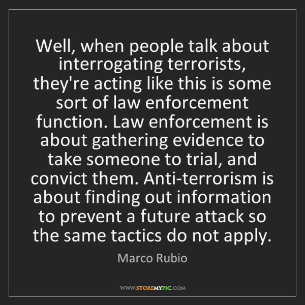 Marco Rubio: Well, when people talk about interrogating terrorists,...