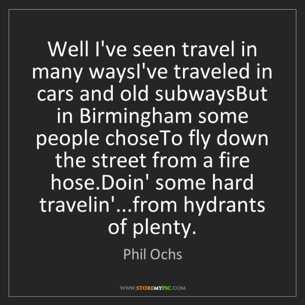 Phil Ochs: Well I've seen travel in many waysI've traveled in cars...