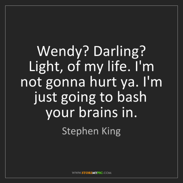 Stephen King: Wendy? Darling? Light, of my life. I'm not gonna hurt...
