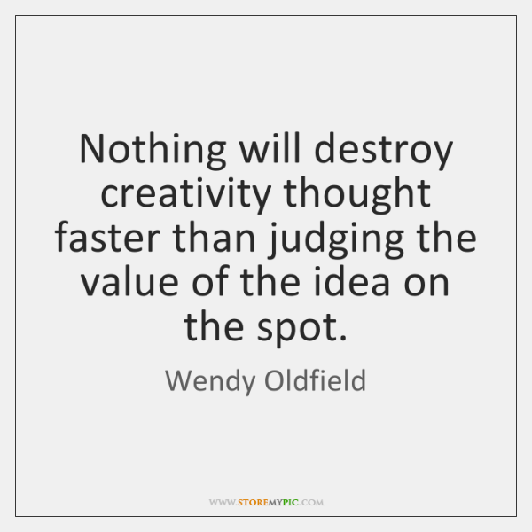 Nothing will destroy creativity thought faster than judging the value of the ...