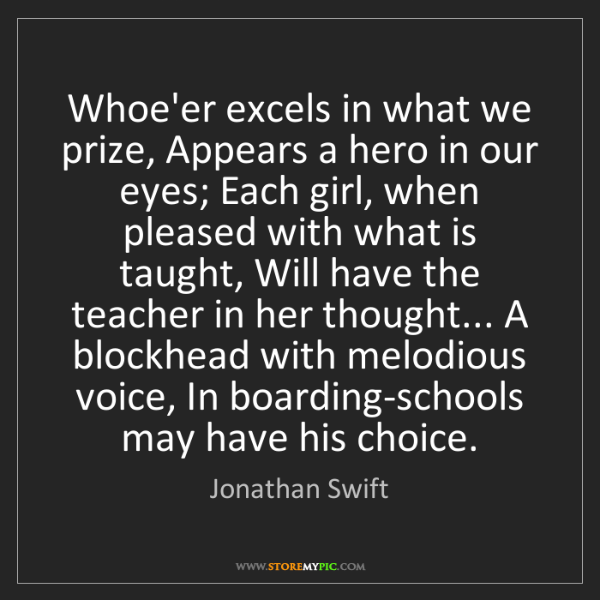 Jonathan Swift: Whoe'er excels in what we prize, Appears a hero in our...