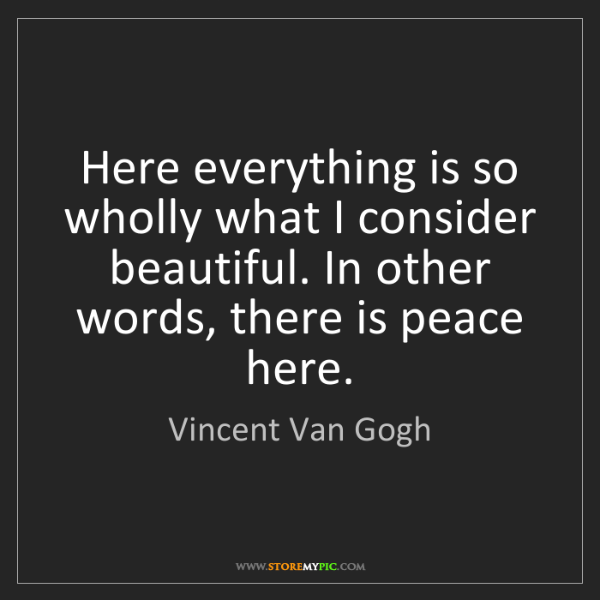 Vincent Van Gogh: Here everything is so wholly what I consider beautiful....