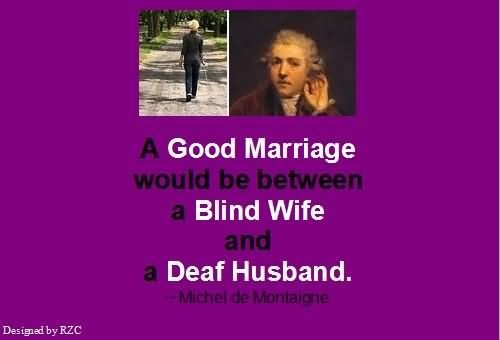 A good marriage would be between a bling wife and a deaf husband michel de montaigne