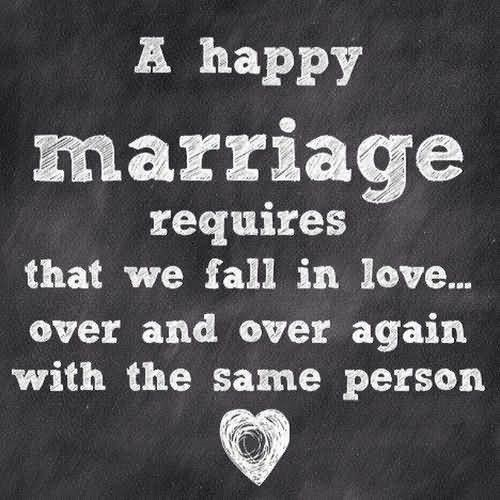 A happy marriage requires that we fall in love over and over again with the same person