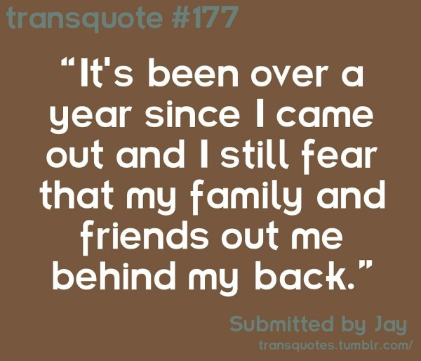 Its been over a year since i came out and i still fear that my family and friends out me