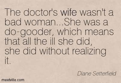 The doctors wife wasnt a bad woman she was do gooder which means that all the ill she did