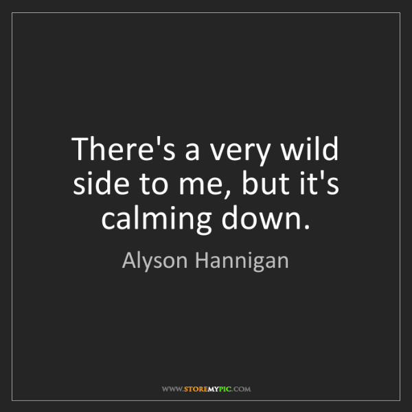 Alyson Hannigan: There's a very wild side to me, but it's calming down.