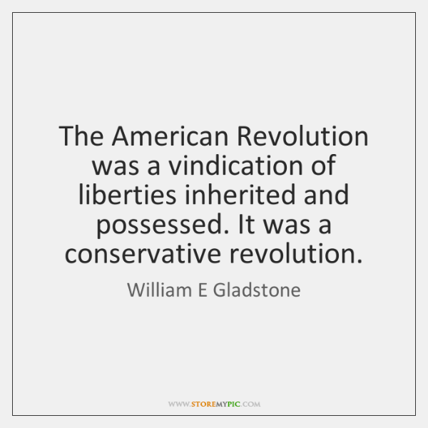 The American Revolution was a vindication of liberties inherited and possessed. It ...