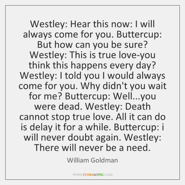 Westley: Hear this now: I will always come for you. Buttercup: But ...