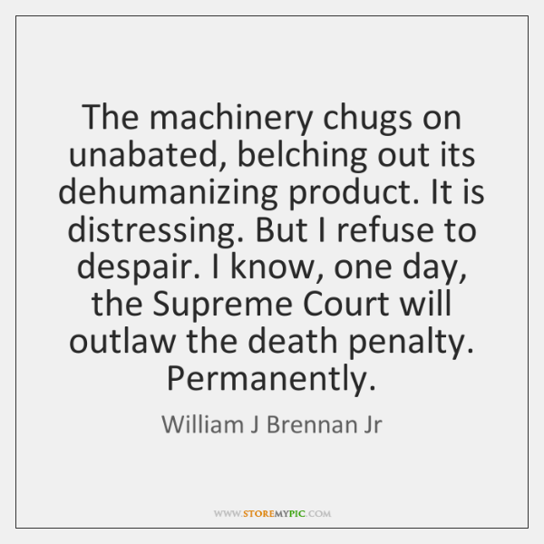 The machinery chugs on unabated, belching out its dehumanizing product. It is ...