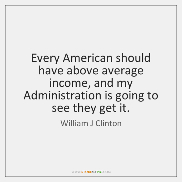 Every American should have above average income, and my Administration is going ...