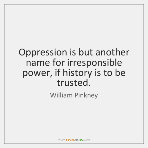 Oppression is but another name for irresponsible power, if history is to ...