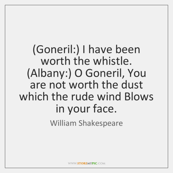 (Goneril:) I have been worth the whistle. (Albany:) O Goneril, You are ...
