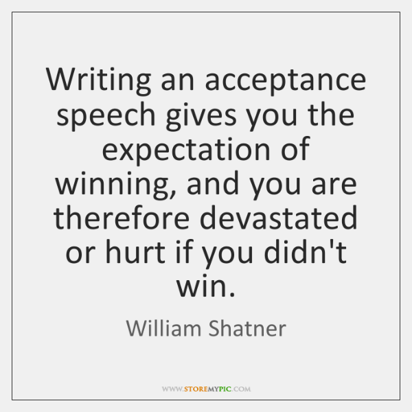 Writing an acceptance speech gives you the expectation of winning, and you ...