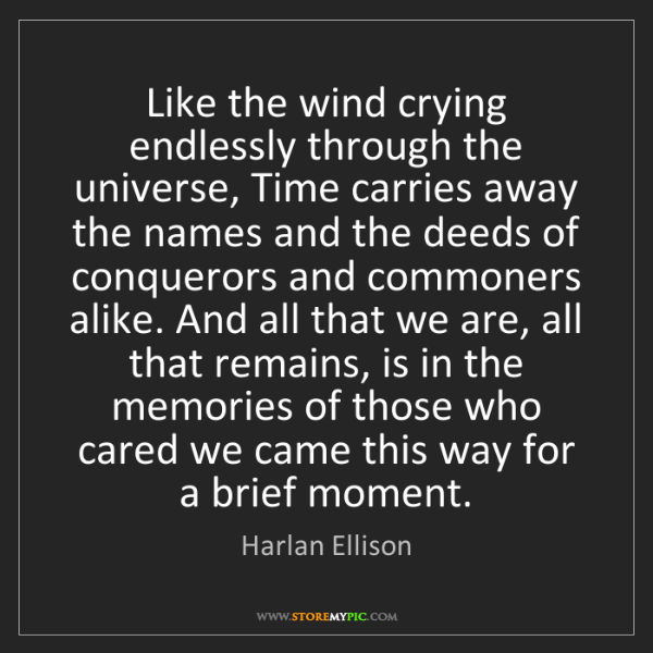 Harlan Ellison: Like the wind crying endlessly through the universe,...