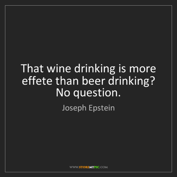 Joseph Epstein: That wine drinking is more effete than beer drinking?...