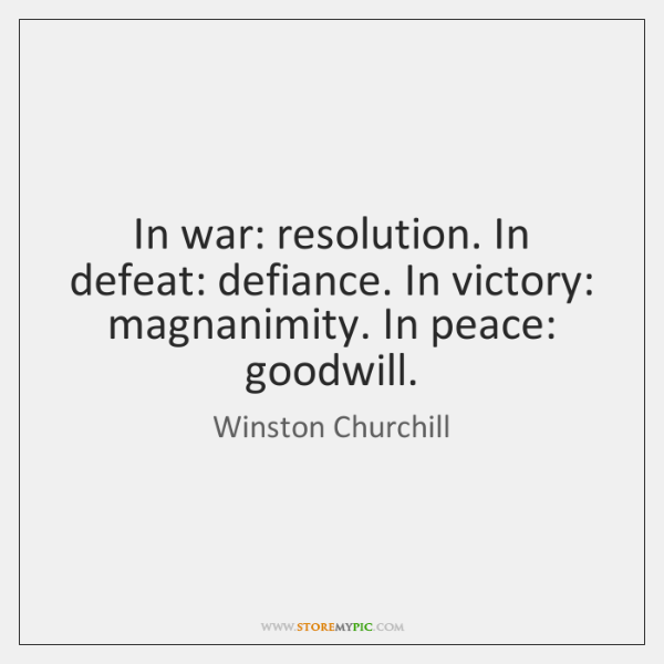 Winston Churchill Victory Quote: In War: Resolution. In Defeat: Defiance. In Victory