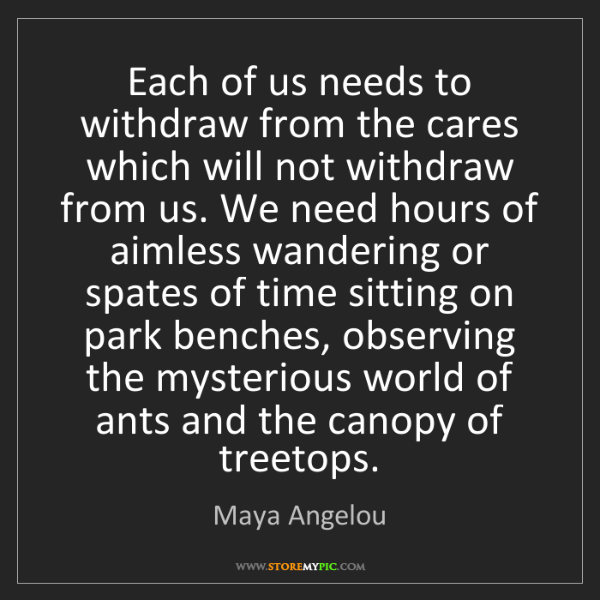 Maya Angelou: Each of us needs to withdraw from the cares which will...