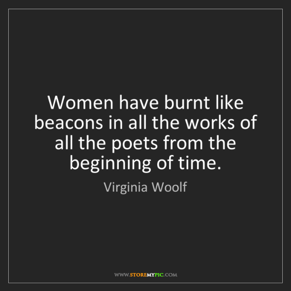 Virginia Woolf: Women have burnt like beacons in all the works of all...