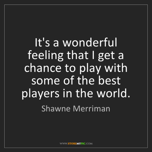 Shawne Merriman: It's a wonderful feeling that I get a chance to play...